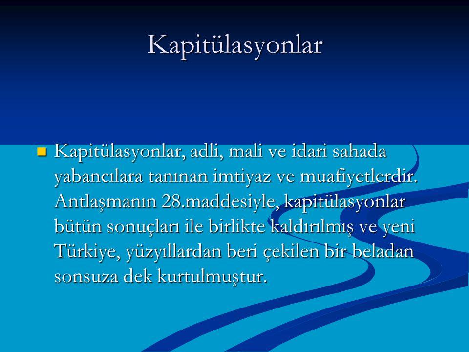 Kapitülasyonlar Kapitülasyonlar, adli, mali ve idari sahada yabancılara tanınan imtiyaz ve muafiyetlerdir. Antlaşmanın 28.maddesiyle, kapitülasyonlar