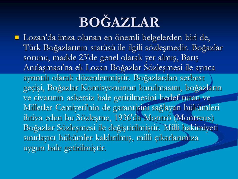 BOĞAZLAR Lozan'da imza olunan en önemli belgelerden biri de, Türk Boğazlarının statüsü ile ilgili sözleşmedir. Boğazlar sorunu, madde 23'de genel olar