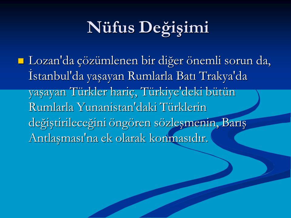 Nüfus Değişimi Nüfus Değişimi Lozan'da çözümlenen bir diğer önemli sorun da, İstanbul'da yaşayan Rumlarla Batı Trakya'da yaşayan Türkler hariç, Türkiy