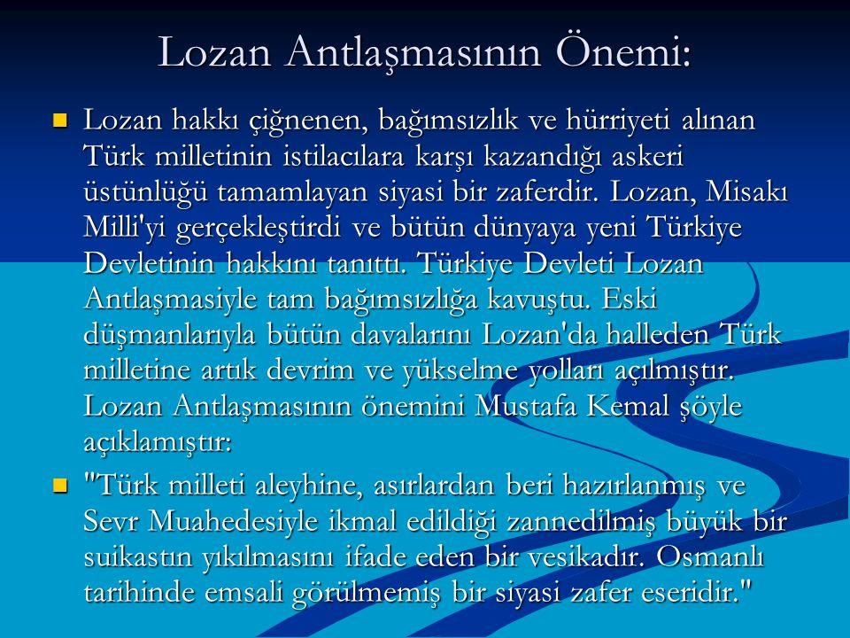 Lozan Antlaşmasının Önemi: Lozan hakkı çiğnenen, bağımsızlık ve hürriyeti alınan Türk milletinin istilacılara karşı kazandığı askeri üstünlüğü tamamla