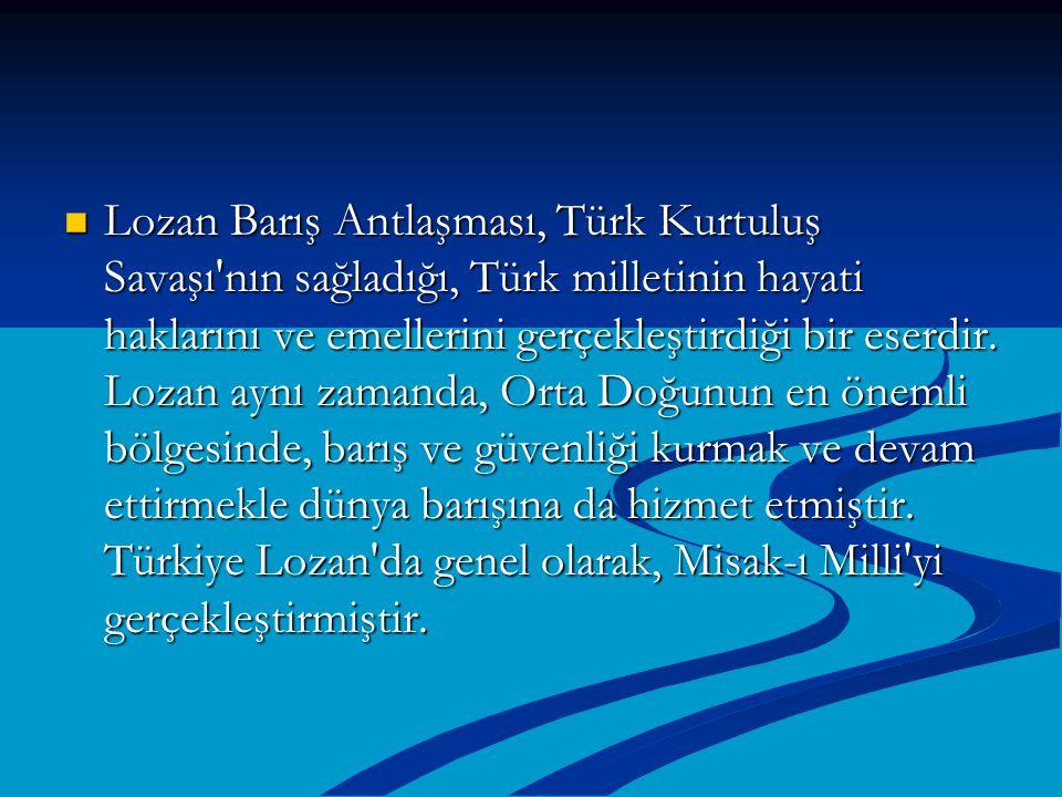 Lozan Barış Antlaşması, Türk Kurtuluş Savaşı'nın sağladığı, Türk milletinin hayati haklarını ve emellerini gerçekleştirdiği bir eserdir. Lozan aynı za