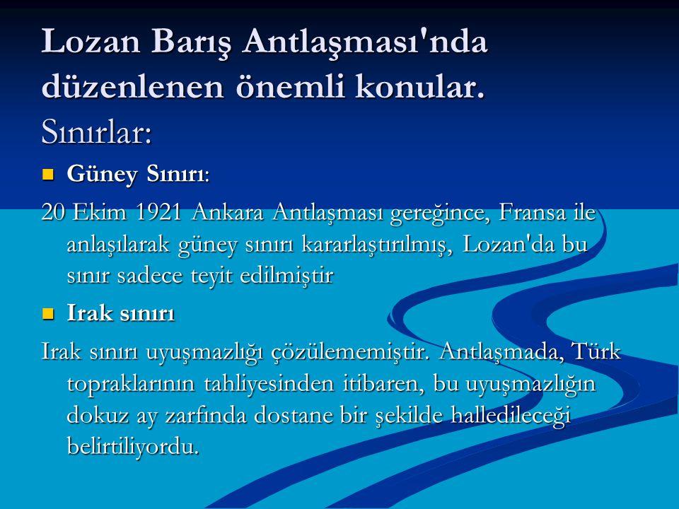 Lozan Barış Antlaşması'nda düzenlenen önemli konular. Sınırlar: Güney Sınırı: Güney Sınırı: 20 Ekim 1921 Ankara Antlaşması gereğince, Fransa ile anlaş