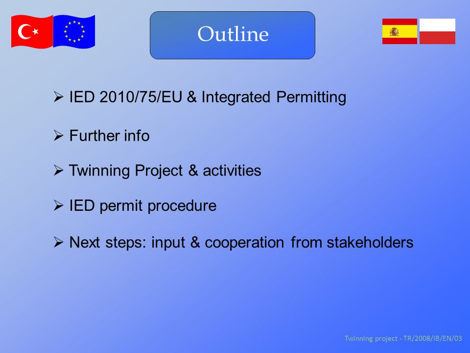 IED & Integrated Permitting EIA: 97/11/EC Directive 96/61/EC08/1/ECIndustrial Emissions 10/75/EU Industries: 01/80/EC, 99/13/EC, 00/76/EC… EU Integrated approach to protect environment: Turkey to become EU Member  Closing benchmarks: alignment EU Policy: for all Member States Twinning project - TR/2008/IB/EN/03