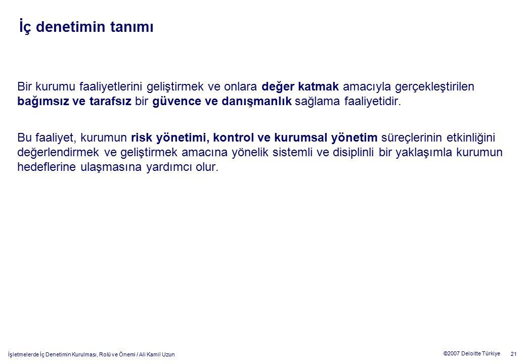 21 ©2007 Deloitte Türkiye İşletmelerde İç Denetimin Kurulması, Rolü ve Önemi / Ali Kamil Uzun Bir kurumu faaliyetlerini geliştirmek ve onlara değer ka