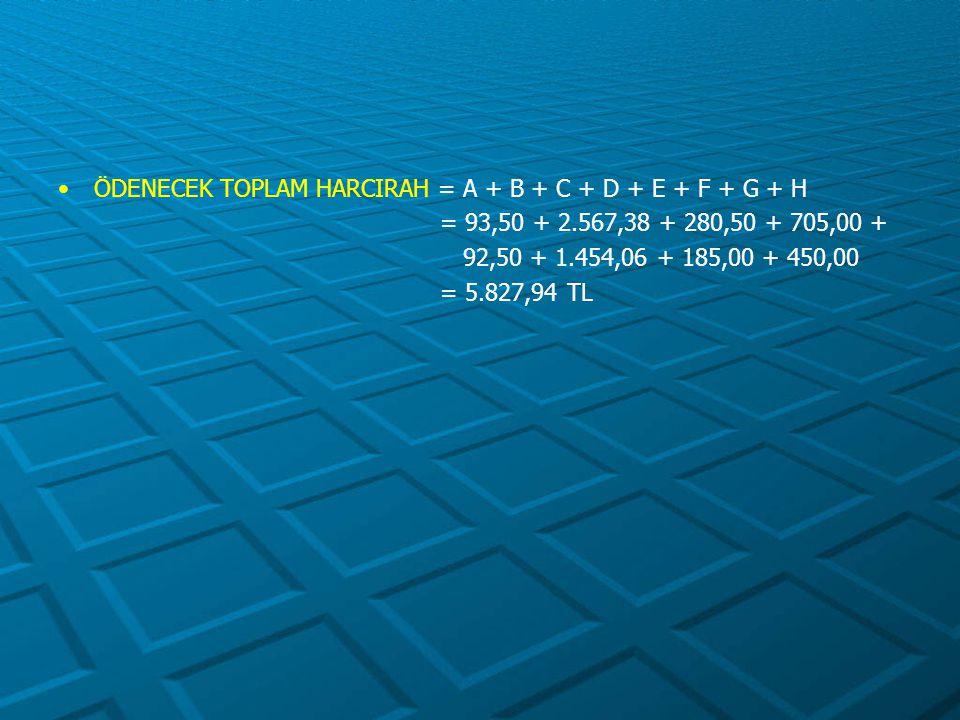 ÖDENECEK TOPLAM HARCIRAH = A + B + C + D + E + F + G + H = 93,50 + 2.567,38 + 280,50 + 705,00 + 92,50 + 1.454,06 + 185,00 + 450,00 = 5.827,94 TL