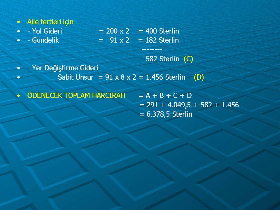 Aile fertleri için - Yol Gideri = 200 x 2 = 400 Sterlin - Gündelik = 91 x 2 = 182 Sterlin -------- 582 Sterlin (C) - Yer Değiştirme Gideri Sabit Unsur
