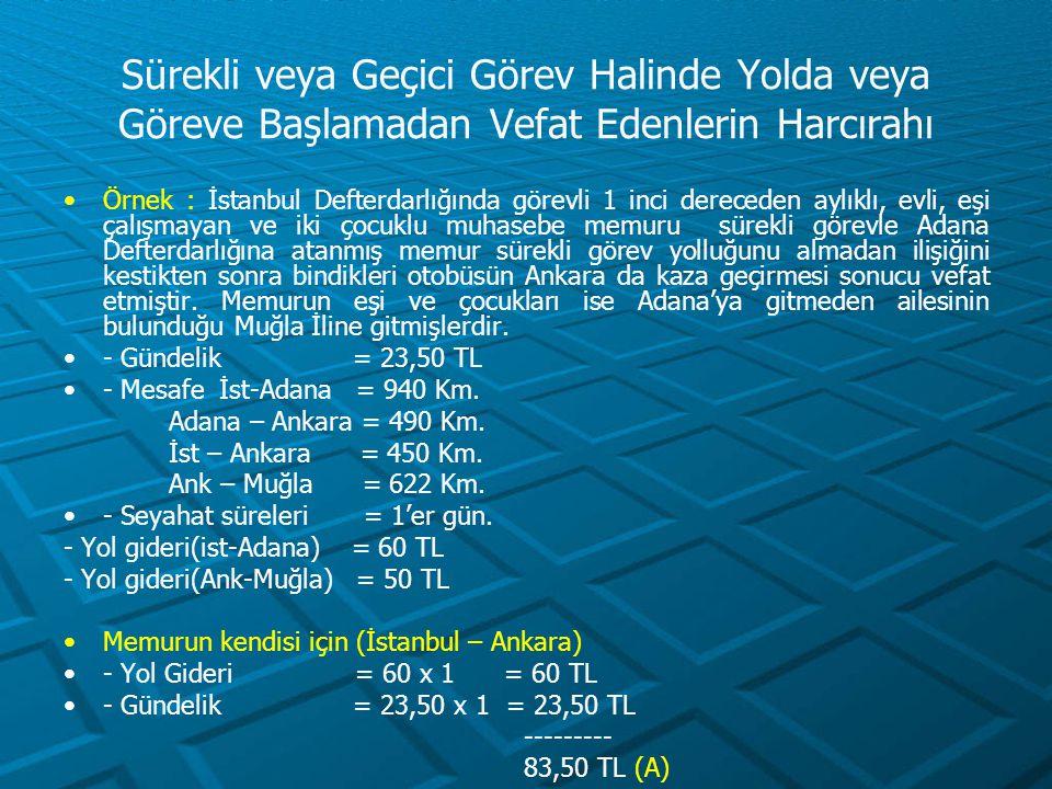 Sürekli veya Geçici Görev Halinde Yolda veya Göreve Başlamadan Vefat Edenlerin Harcırahı Örnek : İstanbul Defterdarlığında görevli 1 inci dereceden ay
