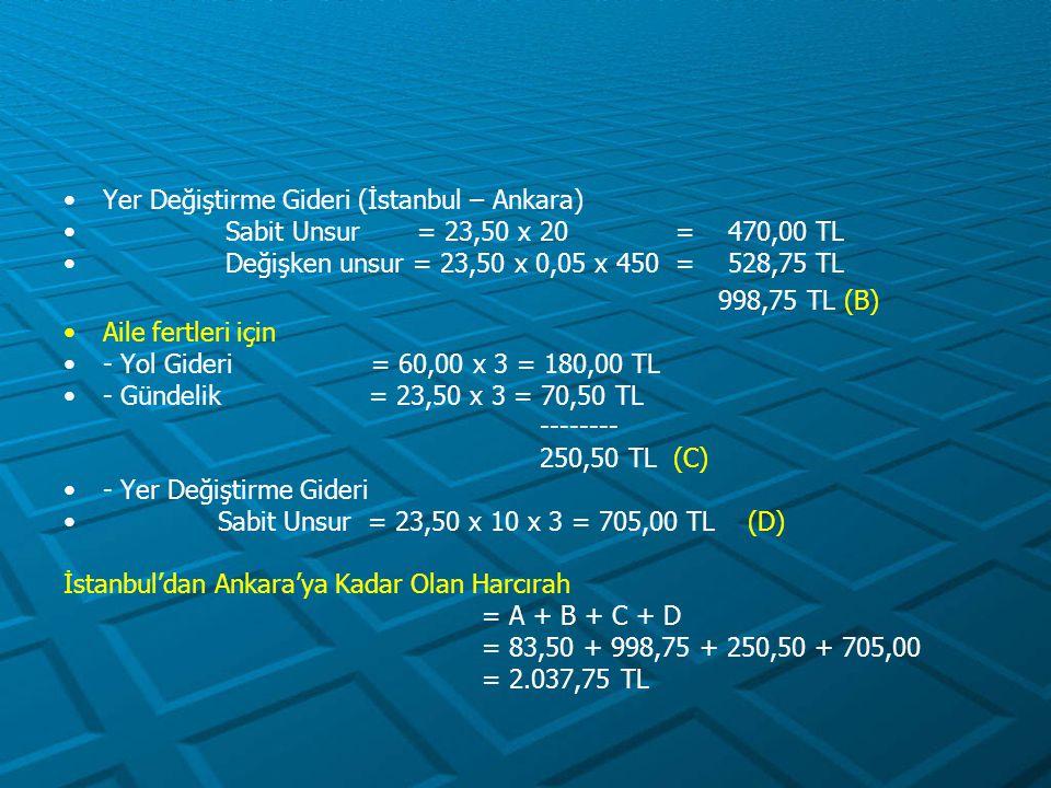 Yer Değiştirme Gideri (İstanbul – Ankara) Sabit Unsur = 23,50 x 20 = 470,00 TL Değişken unsur = 23,50 x 0,05 x 450 = 528,75 TL 998,75 TL (B) Aile fert