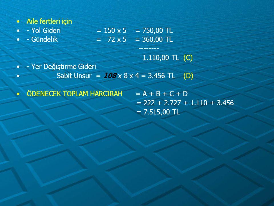 Aile fertleri için - Yol Gideri = 150 x 5 = 750,00 TL - Gündelik = 72 x 5 = 360,00 TL -------- 1.110,00 TL (C) - Yer Değiştirme Gideri Sabit Unsur = 1
