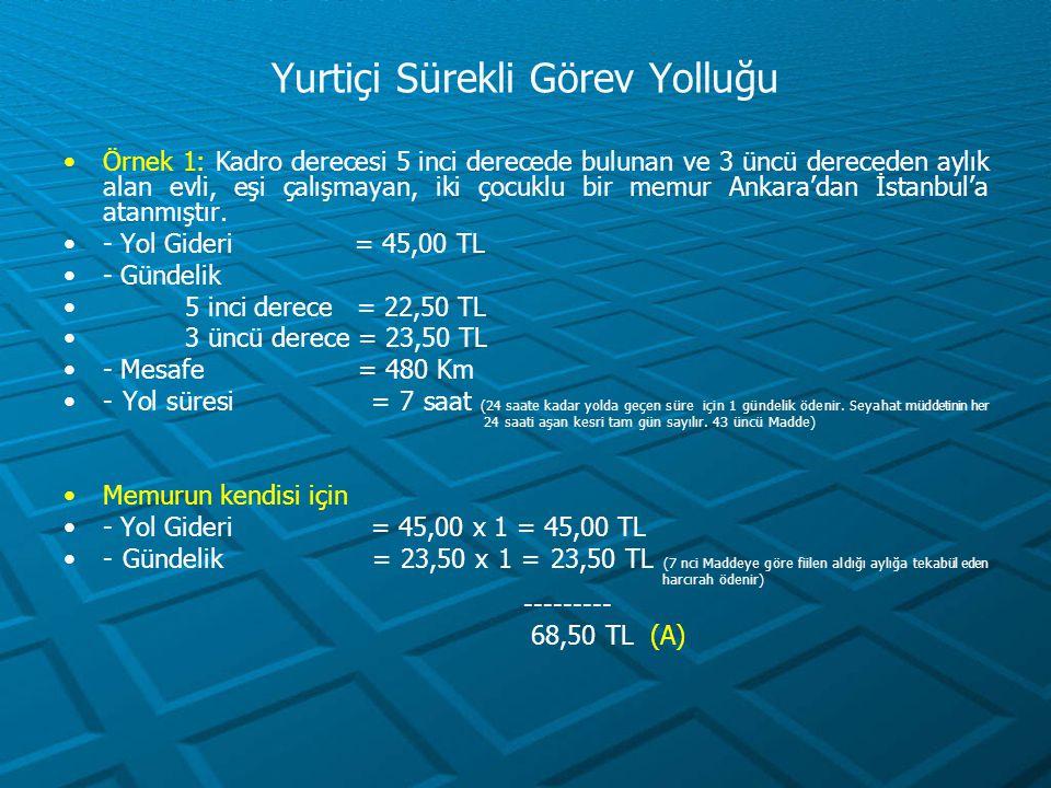 - Yer Değiştirme Gideri Sabit Unsur = 23,50 x 20 = 470,00 TL (Madde 45/a) Değişken unsur = 23,50 x 0,05 x 480 = 564,00 TL (Madde 45/c) ---------- 1.034,00 TL (B) Aile fertleri için - Yol Gideri = 45,00 x 3 = 135,00 TL - Gündelik = 23,50 x 3 = 70,50 TL -------- 205,50 TL (C) - Yer Değiştirme Gideri Sabit Unsur = 23,50 x 10 x 3 = 705,00 TL (D) Not: Harcıraha müstehak aile fertlerinin her biri için yurtiçi gündeliğinin on katı (Bu miktar yurtiçi gündeliğinin kırk katını aşamaz) Madde 45/b ÖDENECEK TOPLAM HARCIRAH = A + B + C + D = 68,50 + 1.034,00 + 205,50 + 705,00 = 2.013,00 TL