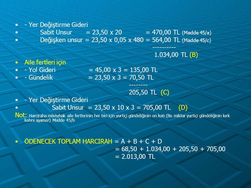 - Yer Değiştirme Gideri Sabit Unsur = 23,50 x 20 = 470,00 TL (Madde 45/a) Değişken unsur = 23,50 x 0,05 x 480 = 564,00 TL (Madde 45/c) ---------- 1.03