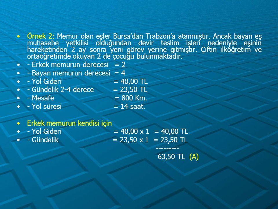 - Yer Değiştirme Gideri Sabit Unsur = 23,50 x 20 = 470,00 TL Değişken unsur = 23,50 x 0,05 x 800 = 940,00 TL ---------- 1.410,00 TL (B) Aile fertleri için (Çocuklar) - Yol Gideri = 40,00 x 2 = 80,00 TL - Gündelik = 23,50 x 2 = 47,00 TL -------- 127,00 TL (C) - Yer Değiştirme Gideri Sabit Unsur = 23,50 x 10 x 2 = 470,00 TL (D)