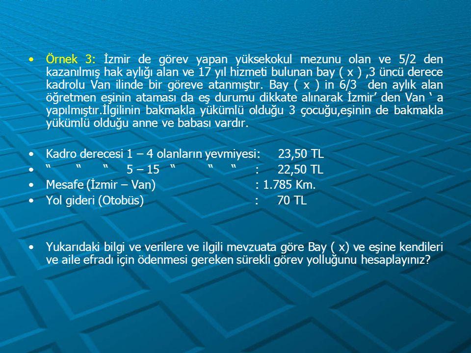 Yer Değiştirme Gideri (İstanbul – Ankara) Sabit Unsur = 23,50 x 20 = 470,00 TL Değişken unsur = 23,50 x 0,05 x 450 = 528,75 TL 998,75 TL (B) Aile fertleri için - Yol Gideri = 60,00 x 3 = 180,00 TL - Gündelik = 23,50 x 3 = 70,50 TL -------- 250,50 TL (C) - Yer Değiştirme Gideri Sabit Unsur = 23,50 x 10 x 3 = 705,00 TL (D) İstanbul'dan Ankara'ya Kadar Olan Harcırah = A + B + C + D = 83,50 + 998,75 + 250,50 + 705,00 = 2.037,75 TL
