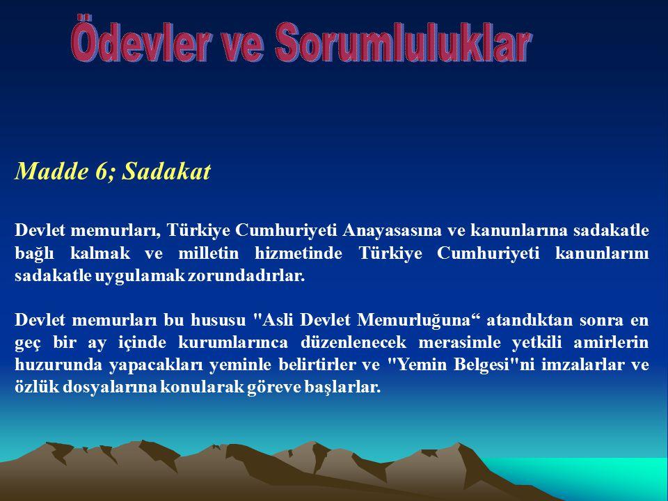 Madde 6; Sadakat Devlet memurları, Türkiye Cumhuriyeti Anayasasına ve kanunlarına sadakatle bağlı kalmak ve milletin hizmetinde Türkiye Cumhuriyeti ka