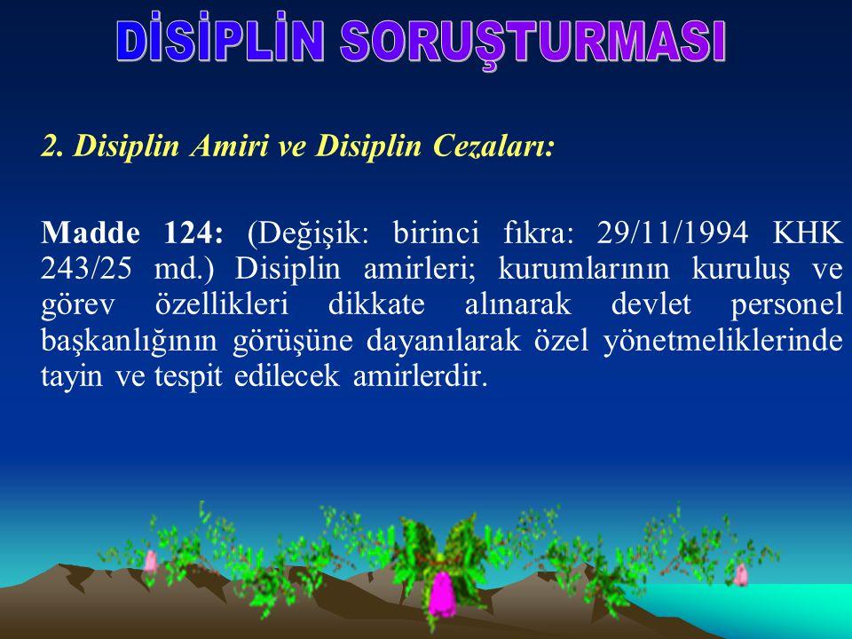 2. Disiplin Amiri ve Disiplin Cezaları: Madde 124: (Değişik: birinci fıkra: 29/11/1994 KHK 243/25 md.) Disiplin amirleri; kurumlarının kuruluş ve göre