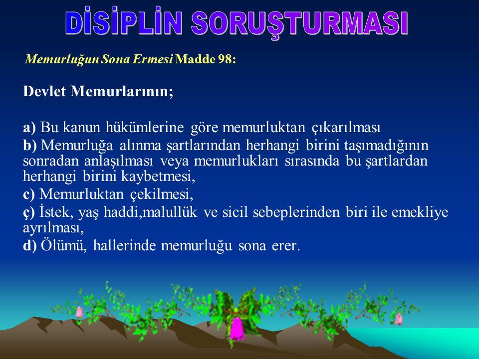 Memurluğun Sona Ermesi Madde 98: Devlet Memurlarının; a) Bu kanun hükümlerine göre memurluktan çıkarılması b) Memurluğa alınma şartlarından herhangi b