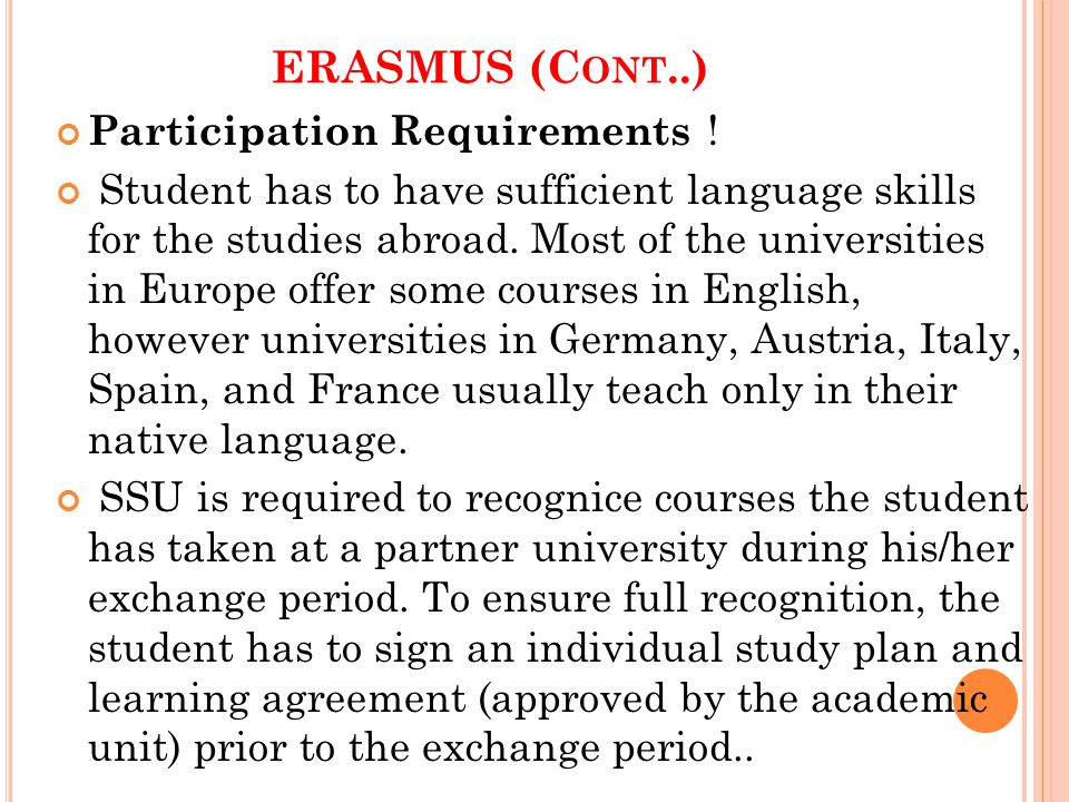 ERASMUS (C ONT..) Participation Requirements ! Student has to have sufficient language skills for the studies abroad. Most of the universities in Euro