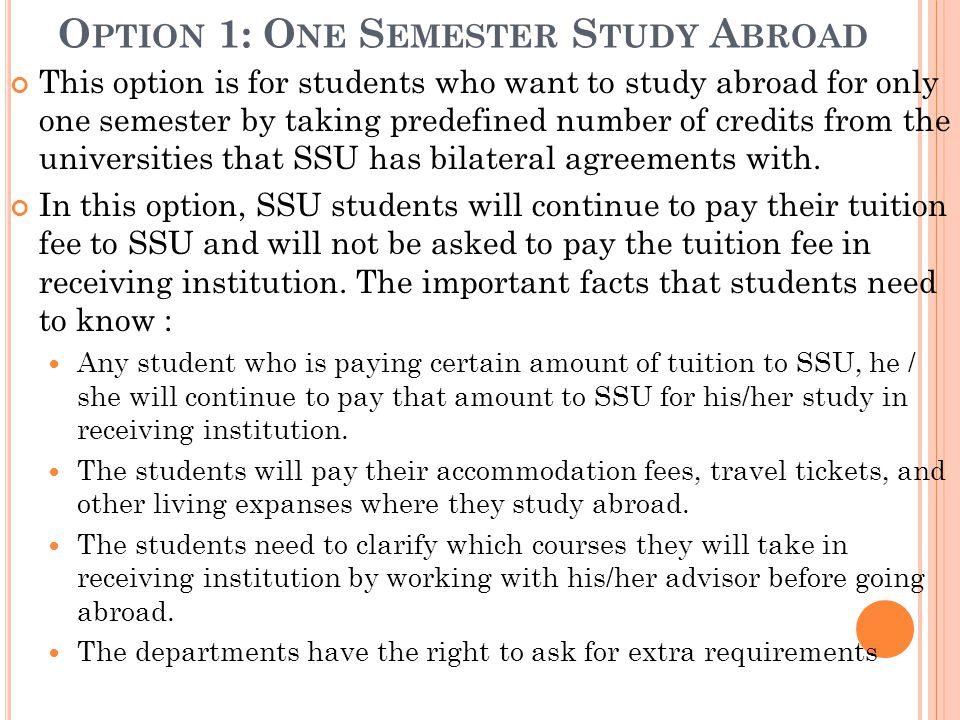 O PTION 1: O NE S EMESTER S TUDY A BROAD This option is for students who want to study abroad for only one semester by taking predefined number of credits from the universities that SSU has bilateral agreements with.
