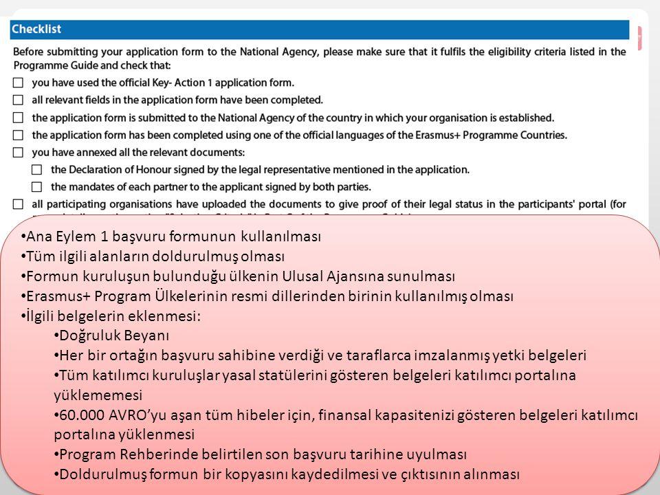 Ana Eylem 1 başvuru formunun kullanılması Tüm ilgili alanların doldurulmuş olması Formun kuruluşun bulunduğu ülkenin Ulusal Ajansına sunulması Erasmus+ Program Ülkelerinin resmi dillerinden birinin kullanılmış olması İlgili belgelerin eklenmesi: Doğruluk Beyanı Her bir ortağın başvuru sahibine verdiği ve taraflarca imzalanmış yetki belgeleri Tüm katılımcı kuruluşlar yasal statülerini gösteren belgeleri katılımcı portalına yüklememesi 60.000 AVRO'yu aşan tüm hibeler için, finansal kapasitenizi gösteren belgeleri katılımcı portalına yüklenmesi Program Rehberinde belirtilen son başvuru tarihine uyulması Doldurulmuş formun bir kopyasını kaydedilmesi ve çıktısının alınması Ana Eylem 1 başvuru formunun kullanılması Tüm ilgili alanların doldurulmuş olması Formun kuruluşun bulunduğu ülkenin Ulusal Ajansına sunulması Erasmus+ Program Ülkelerinin resmi dillerinden birinin kullanılmış olması İlgili belgelerin eklenmesi: Doğruluk Beyanı Her bir ortağın başvuru sahibine verdiği ve taraflarca imzalanmış yetki belgeleri Tüm katılımcı kuruluşlar yasal statülerini gösteren belgeleri katılımcı portalına yüklememesi 60.000 AVRO'yu aşan tüm hibeler için, finansal kapasitenizi gösteren belgeleri katılımcı portalına yüklenmesi Program Rehberinde belirtilen son başvuru tarihine uyulması Doldurulmuş formun bir kopyasını kaydedilmesi ve çıktısının alınması