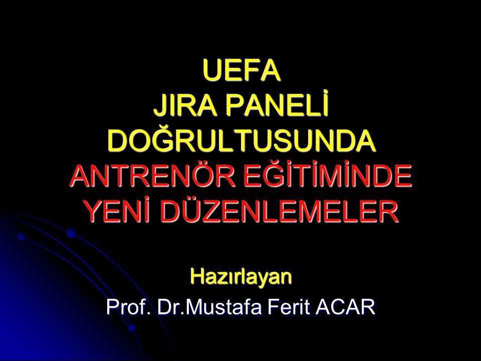 UEFA JIRA PANELİ DOĞRULTUSUNDA ANTRENÖR EĞİTİMİNDE YENİ DÜZENLEMELER Hazırlayan Prof. Dr.Mustafa Ferit ACAR