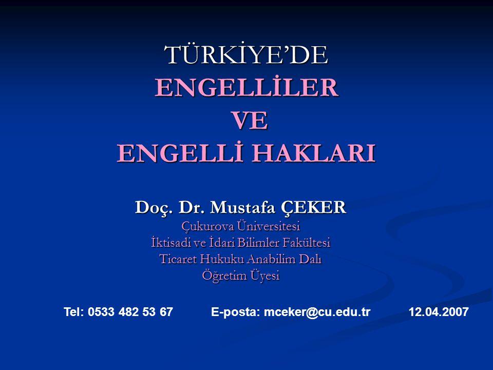 TÜRKİYE'DE ENGELLİLER VE ENGELLİ HAKLARI Doç. Dr. Mustafa ÇEKER Çukurova Üniversitesi İktisadi ve İdari Bilimler Fakültesi Ticaret Hukuku Anabilim Dal