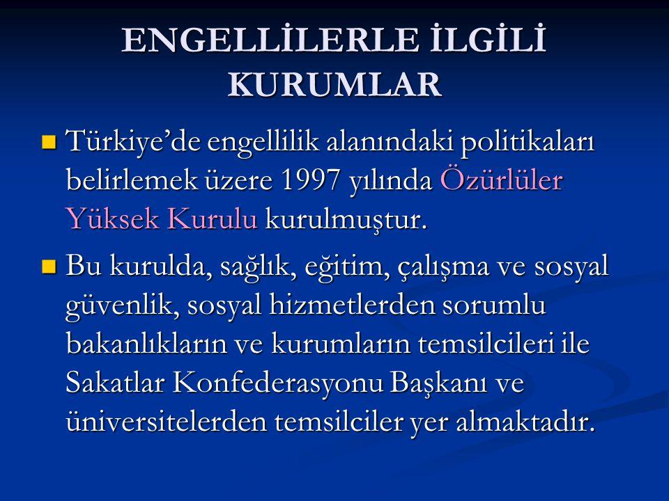 ENGELLİLERLE İLGİLİ KURUMLAR Türkiye'de engellilik alanındaki politikaları belirlemek üzere 1997 yılında Özürlüler Yüksek Kurulu kurulmuştur. Türkiye'
