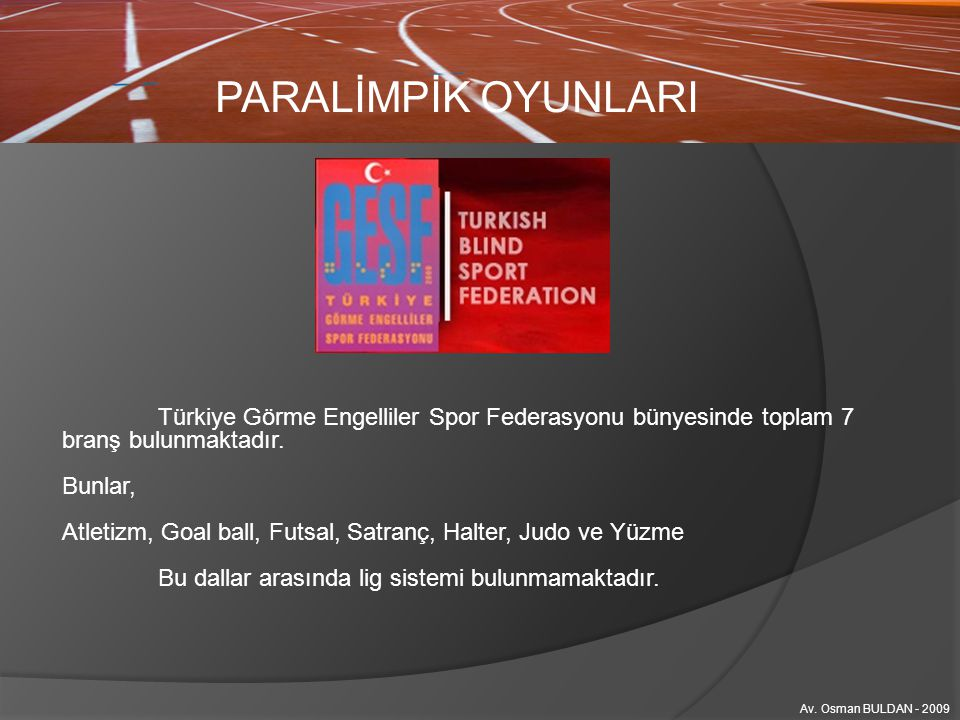 PARALİMPİK OYUNLARI Av. Osman BULDAN - 2009 Türkiye Görme Engelliler Spor Federasyonu bünyesinde toplam 7 branş bulunmaktadır. Bunlar, Atletizm, Goal