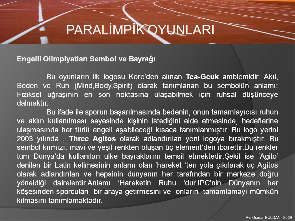 PARALİMPİK OYUNLARI Engelli Olimpiyatları Sembol ve Bayrağı Bu oyunların ilk logosu Kore'den alınan Tea-Geuk amblemidir. Akıl, Beden ve Ruh (Mind,Body