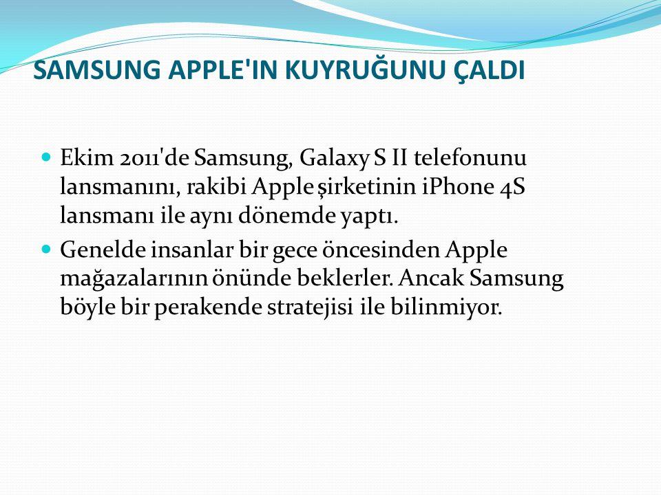 SAMSUNG APPLE'IN KUYRUĞUNU ÇALDI Ekim 2011'de Samsung, Galaxy S II telefonunu lansmanını, rakibi Apple şirketinin iPhone 4S lansmanı ile aynı dönemde