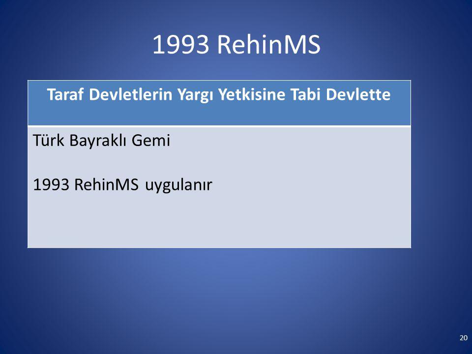 1993 RehinMS Taraf Devletlerin Yargı Yetkisine Tabi Devlette Türk Bayraklı Gemi 1993 RehinMS uygulanır 20
