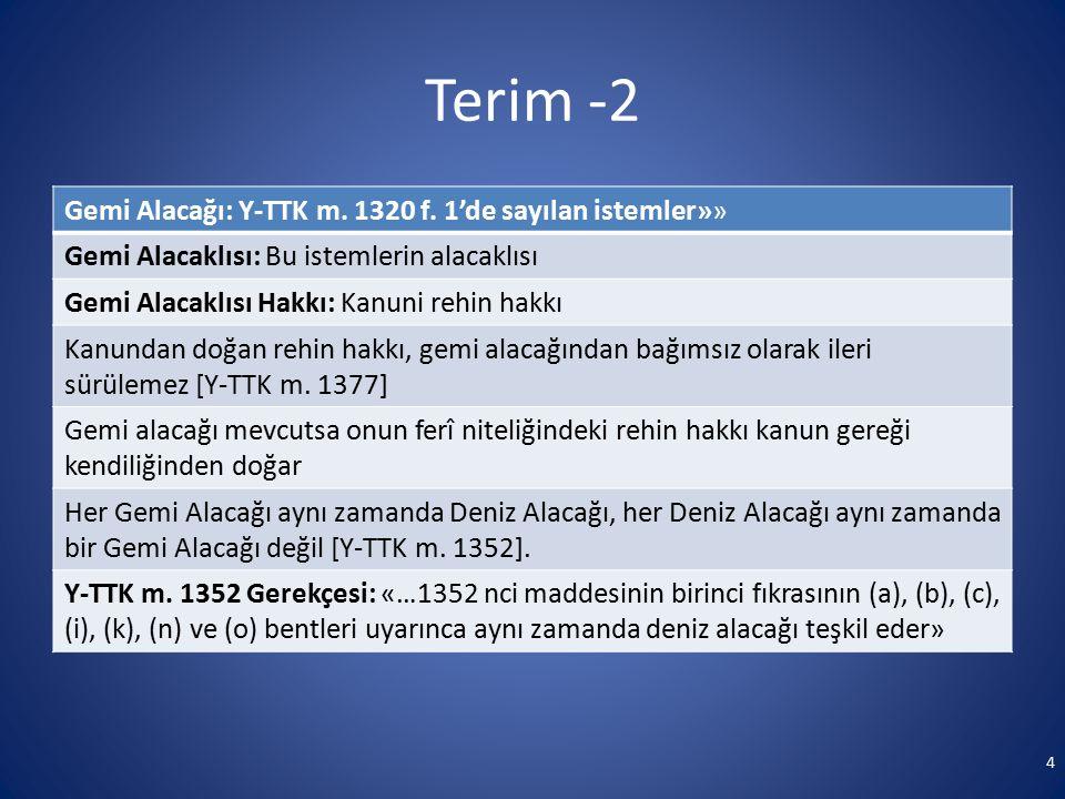 Terim -2 Gemi Alacağı: Y-TTK m. 1320 f. 1'de sayılan istemler»» Gemi Alacaklısı: Bu istemlerin alacaklısı Gemi Alacaklısı Hakkı: Kanuni rehin hakkı Ka