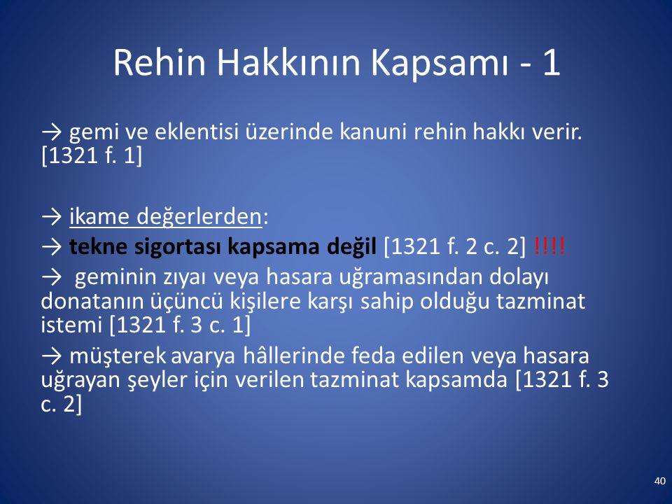 Rehin Hakkının Kapsamı - 1 → gemi ve eklentisi üzerinde kanuni rehin hakkı verir. [1321 f. 1] → ikame değerlerden: → tekne sigortası kapsama değil [13