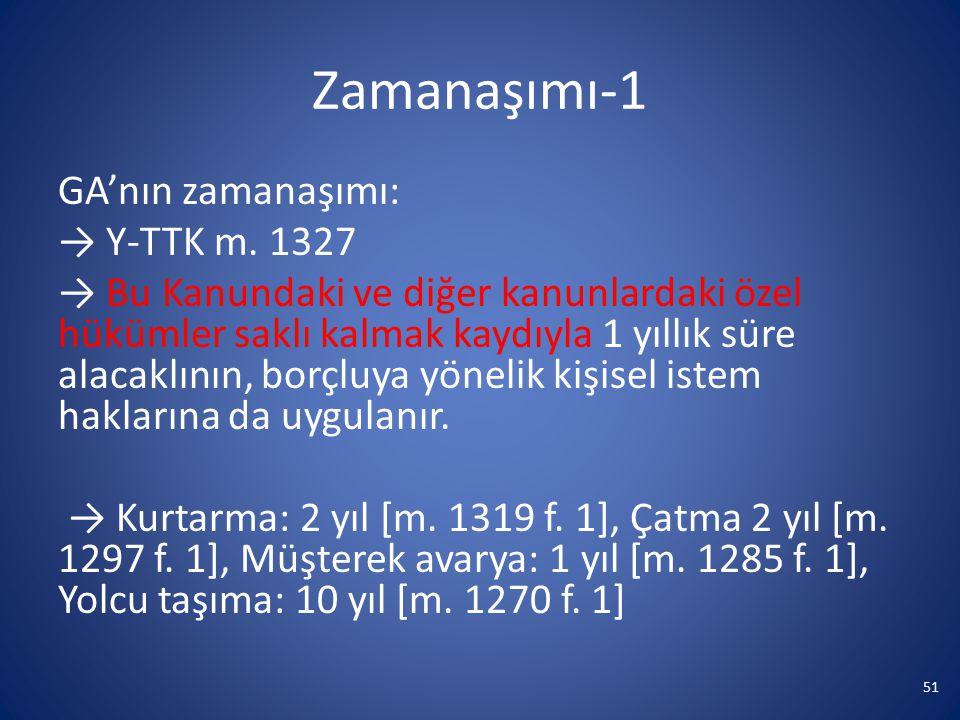 Zamanaşımı-1 GA'nın zamanaşımı: → Y-TTK m. 1327 → Bu Kanundaki ve diğer kanunlardaki özel hükümler saklı kalmak kaydıyla 1 yıllık süre alacaklının, bo