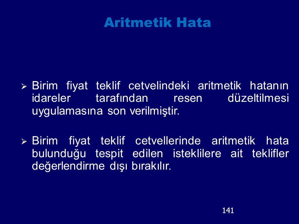 141 Aritmetik Hata  Birim fiyat teklif cetvelindeki aritmetik hatanın idareler tarafından resen d ü zeltilmesi uygulamasına son verilmiştir.  Birim