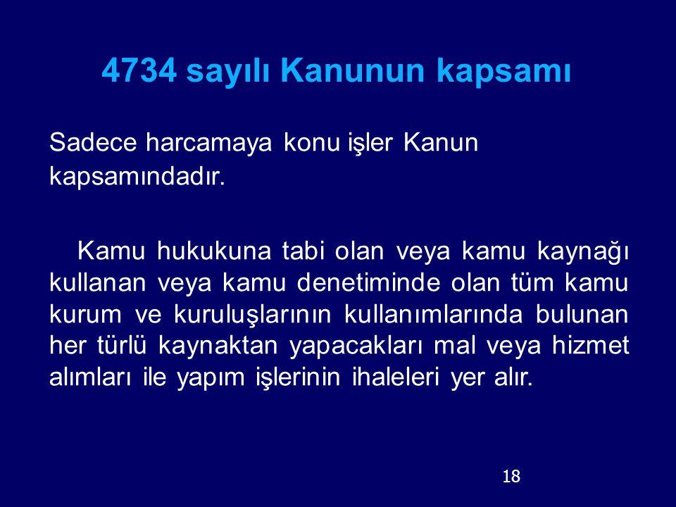 18 4734 sayılı Kanunun kapsamı Sadece harcamaya konu işler Kanun kapsamındadır. Kamu hukukuna tabi olan veya kamu kaynağı kullanan veya kamu denetimin