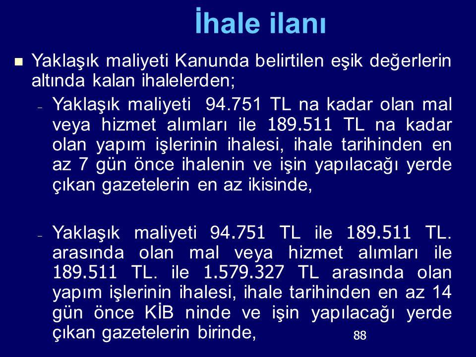 88 İhale ilanı Yaklaşık maliyeti Kanunda belirtilen eşik değerlerin altında kalan ihalelerden;  Yaklaşık maliyeti 94.751 TL na kadar olan mal veya hi