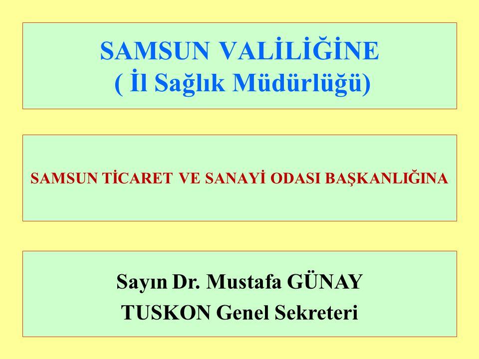 SAMSUN VALİLİĞİNE ( İl Sağlık Müdürlüğü) Sayın Dr. Mustafa GÜNAY TUSKON Genel Sekreteri SAMSUN TİCARET VE SANAYİ ODASI BAŞKANLIĞINA