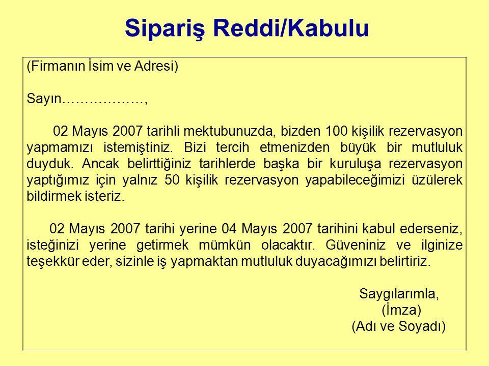 Sipariş Reddi/Kabulu (Firmanın İsim ve Adresi) Sayın………………, 02 Mayıs 2007 tarihli mektubunuzda, bizden 100 kişilik rezervasyon yapmamızı istemiştiniz.