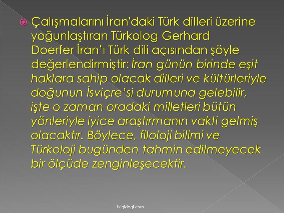  Çalışmalarını İran daki Türk dilleri üzerine yoğunlaştıran Türkolog Gerhard Doerfer İran'ı Türk dili açısından şöyle değerlendirmiştir: İran günün birinde eşit haklara sahip olacak dilleri ve kültürleriyle doğunun İsviçre'si durumuna gelebilir, işte o zaman oradaki milletleri bütün yönleriyle iyice araştırmanın vakti gelmiş olacaktır.