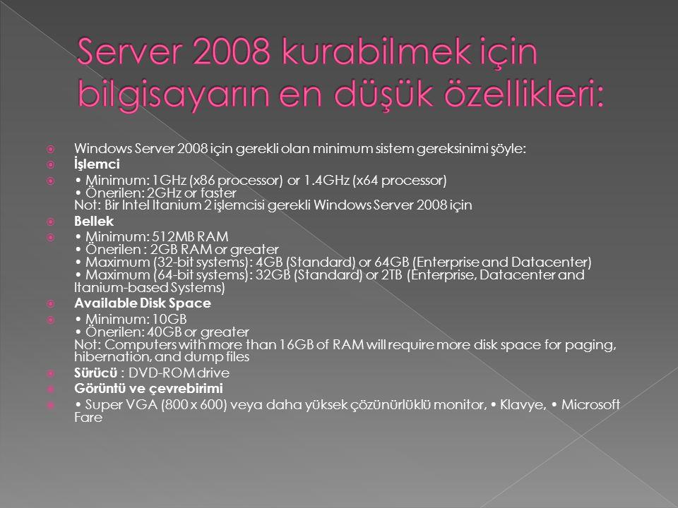  Windows Server 2008 için gerekli olan minimum sistem gereksinimi şöyle:  İşlemci  Minimum: 1GHz (x86 processor) or 1.4GHz (x64 processor) Önerilen: 2GHz or faster Not: Bir Intel Itanium 2 işlemcisi gerekli Windows Server 2008 için  Bellek  Minimum: 512MB RAM Önerilen : 2GB RAM or greater Maximum (32-bit systems): 4GB (Standard) or 64GB (Enterprise and Datacenter) Maximum (64-bit systems): 32GB (Standard) or 2TB (Enterprise, Datacenter and Itanium-based Systems)  Available Disk Space  Minimum: 10GB Önerilen: 40GB or greater Not: Computers with more than 16GB of RAM will require more disk space for paging, hibernation, and dump files  Sürücü : DVD-ROM drive  Görüntü ve çevrebirimi  Super VGA (800 x 600) veya daha yüksek çözünürlüklü monitor, Klavye, Microsoft Fare