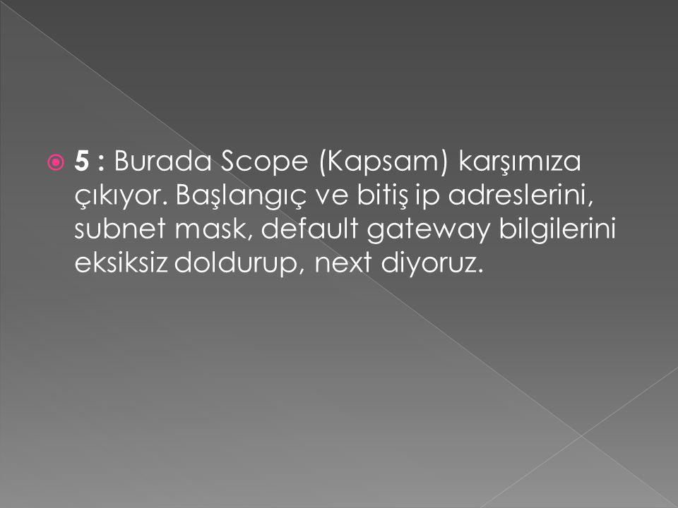  5 : Burada Scope (Kapsam) karşımıza çıkıyor. Başlangıç ve bitiş ip adreslerini, subnet mask, default gateway bilgilerini eksiksiz doldurup, next diy