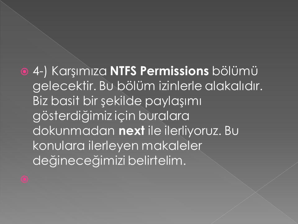  4-) Karşımıza NTFS Permissions bölümü gelecektir. Bu bölüm izinlerle alakalıdır. Biz basit bir şekilde paylaşımı gösterdiğimiz için buralara dokunma