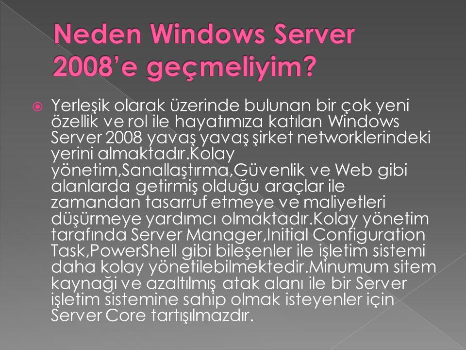  Yerleşik olarak üzerinde bulunan bir çok yeni özellik ve rol ile hayatımıza katılan Windows Server 2008 yavaş yavaş şirket networklerindeki yerini almaktadır.Kolay yönetim,Sanallaştırma,Güvenlik ve Web gibi alanlarda getirmiş olduğu araçlar ile zamandan tasarruf etmeye ve maliyetleri düşürmeye yardımcı olmaktadır.Kolay yönetim tarafında Server Manager,Initial Configuration Task,PowerShell gibi bileşenler ile işletim sistemi daha kolay yönetilebilmektedir.Minumum sitem kaynaği ve azaltılmış atak alanı ile bir Server işletim sistemine sahip olmak isteyenler için Server Core tartışılmazdır.