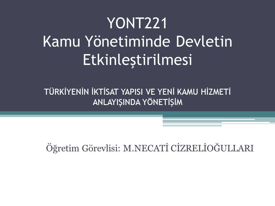 YONT221 Kamu Yönetiminde Devletin Etkinleştirilmesi TÜRKİYENİN İKTİSAT YAPISI VE YENİ KAMU HİZMETİ ANLAYIŞINDA YÖNETİŞİM Öğretim Görevlisi: M.NECATİ C