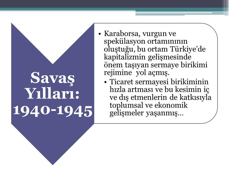 Savaş Yılları: 1940-1945 Karaborsa, vurgun ve spekülasyon ortamınının oluştuğu, bu ortam Türkiye'de kapitalizmin gelişmesinde önem taşıyan sermaye bir