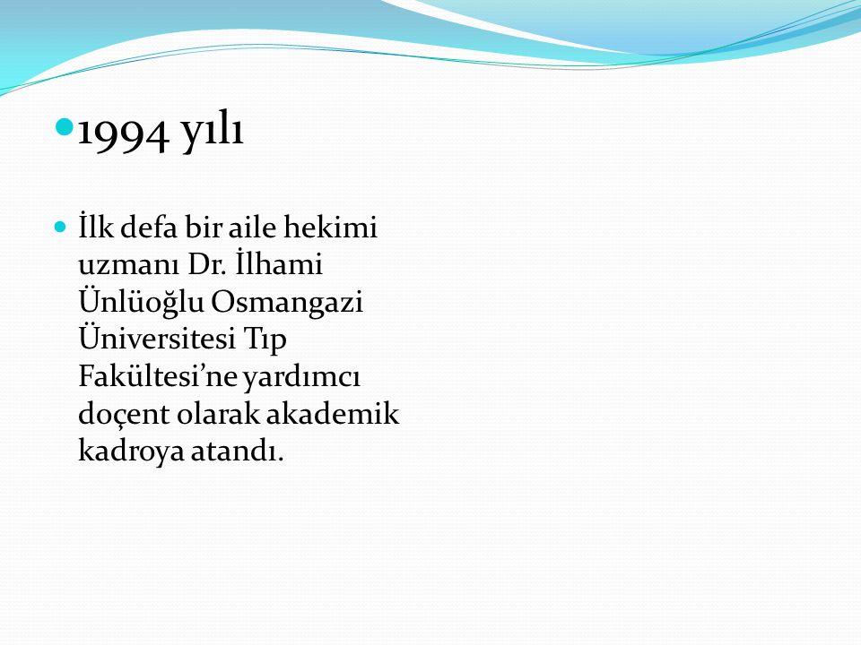 1994 yılı İlk defa bir aile hekimi uzmanı Dr. İlhami Ünlüoğlu Osmangazi Üniversitesi Tıp Fakültesi'ne yardımcı doçent olarak akademik kadroya atandı.