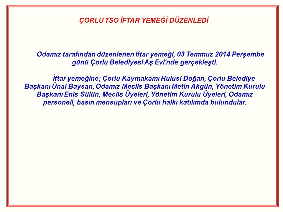 ÇORLU TSO İFTAR YEMEĞİ DÜZENLEDİ Odamız tarafından düzenlenen iftar yemeği, 03 Temmuz 2014 Perşembe günü Çorlu Belediyesi Aş Evi'nde gerçekleşti. İfta