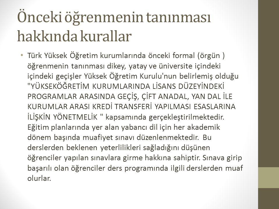 Önceki öğrenmenin tanınması hakkında kurallar Türk Yüksek Öğretim kurumlarında önceki formal (örgün ) öğrenmenin tanınması dikey, yatay ve üniversite içindeki içindeki geçişler Yüksek Öğretim Kurulu nun belirlemiş olduğu YÜKSEKÖĞRETİM KURUMLARINDA LİSANS DÜZEYİNDEKİ PROGRAMLAR ARASINDA GEÇİŞ, ÇİFT ANADAL, YAN DAL İLE KURUMLAR ARASI KREDİ TRANSFERİ YAPILMASI ESASLARINA İLİŞKİN YÖNETMELİK kapsamında gerçekleştirilmektedir.
