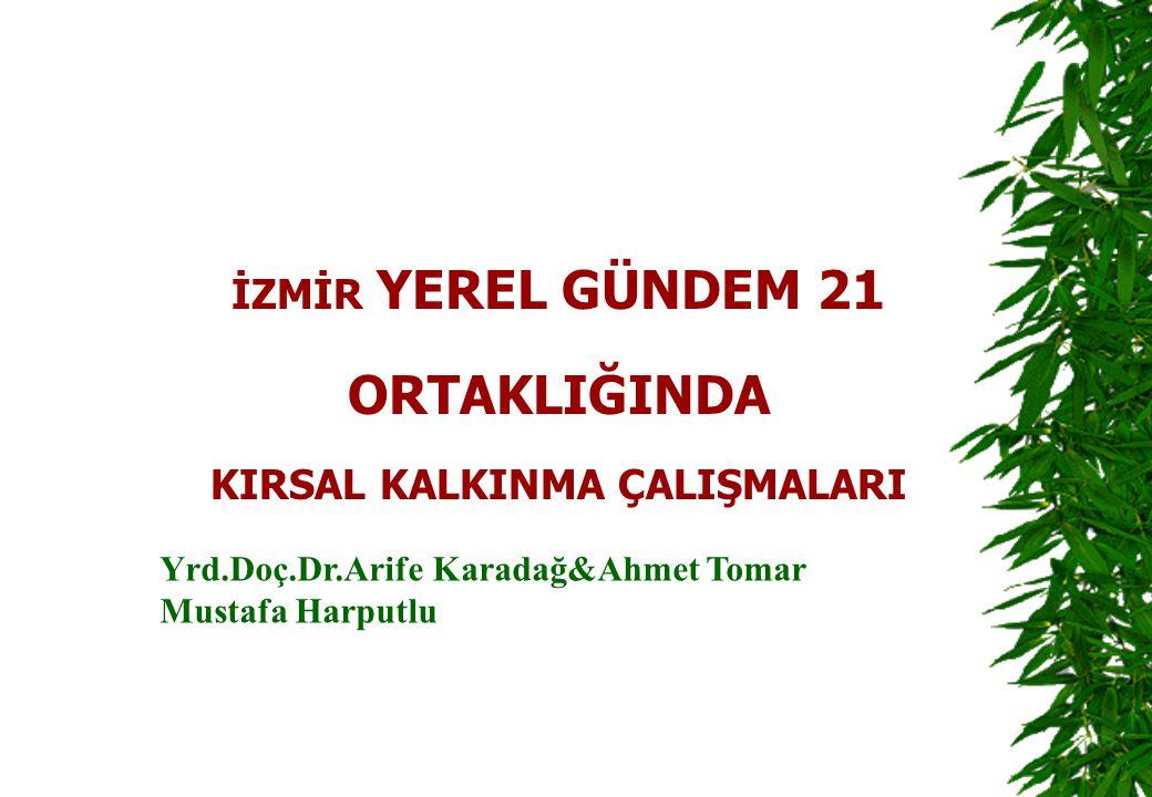 İZMİR YEREL GÜNDEM 21 ORTAKLIĞINDA KIRSAL KALKINMA ÇALIŞMALARI Yrd.Doç.Dr.Arife Karadağ&Ahmet Tomar Mustafa Harputlu