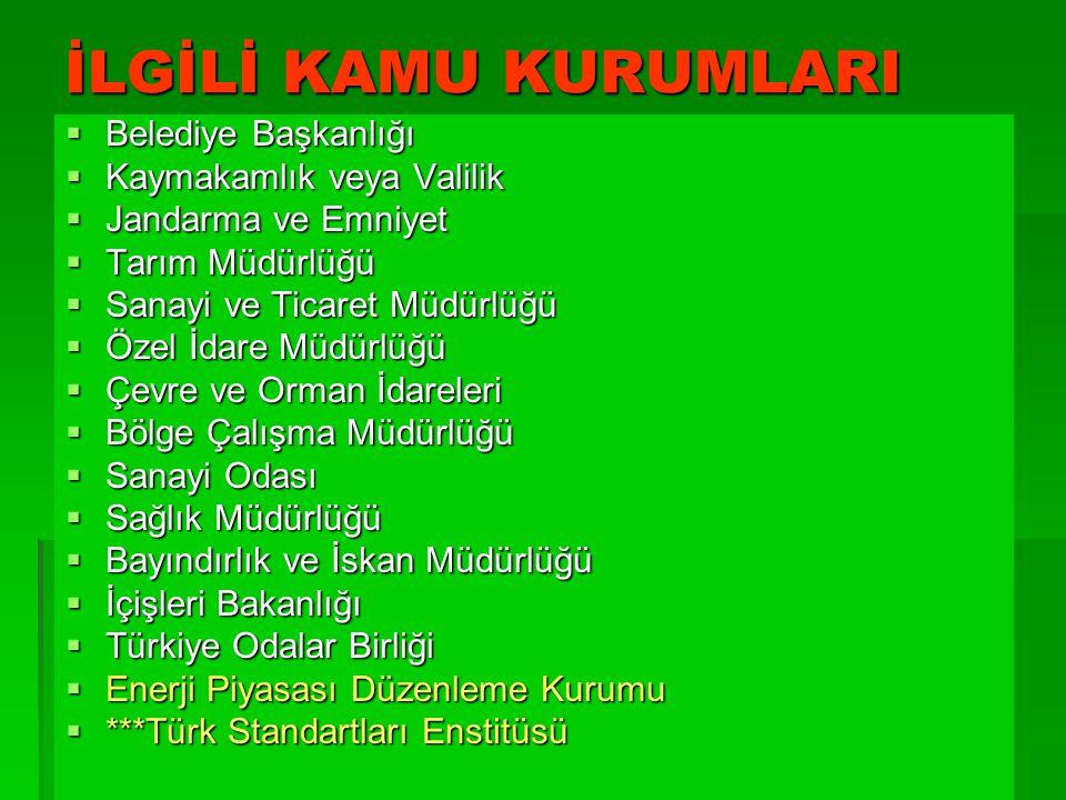 İLGİLİ KAMU KURUMLARI  Belediye Başkanlığı  Kaymakamlık veya Valilik  Jandarma ve Emniyet  Tarım Müdürlüğü  Sanayi ve Ticaret Müdürlüğü  Özel İdare Müdürlüğü  Çevre ve Orman İdareleri  Bölge Çalışma Müdürlüğü  Sanayi Odası  Sağlık Müdürlüğü  Bayındırlık ve İskan Müdürlüğü  İçişleri Bakanlığı  Türkiye Odalar Birliği  Enerji Piyasası Düzenleme Kurumu  ***Türk Standartları Enstitüsü
